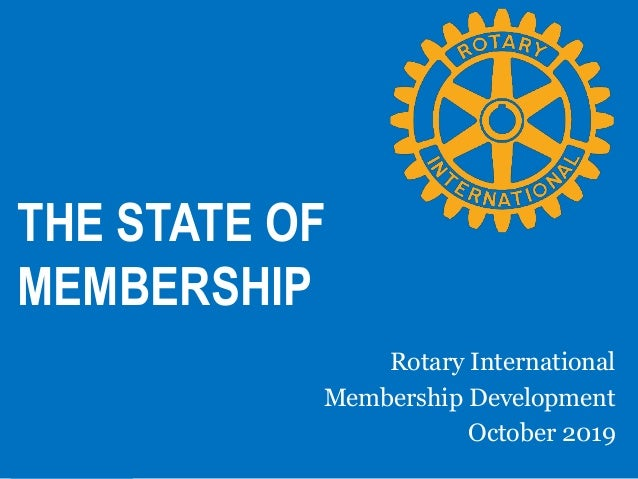 THE STATE OF MEMBERSHIP Rotary International Membership Development October 2019