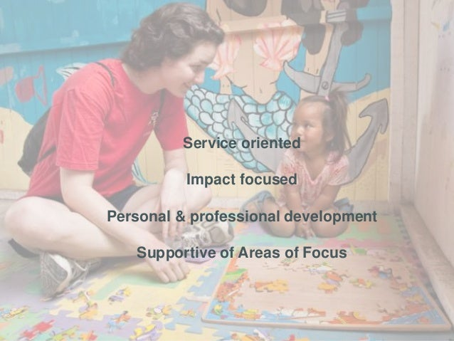 Service oriented Impact focused Personal & professional development Supportive of Areas of Focus
