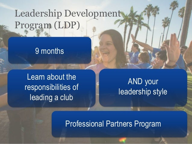 Leadership Development Program (LDP) 9 months Learn about the responsibilities of leading a club AND your leadership style...
