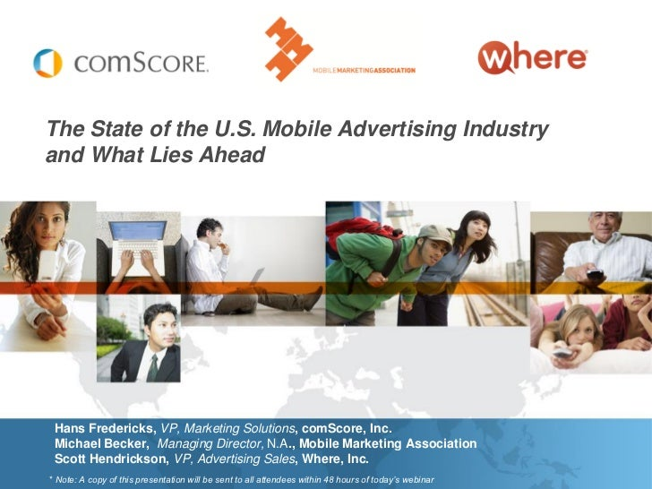 The State of the U.S. Mobile Advertising Industryand What Lies Ahead Hans Fredericks, VP, Marketing Solutions, comScore, I...