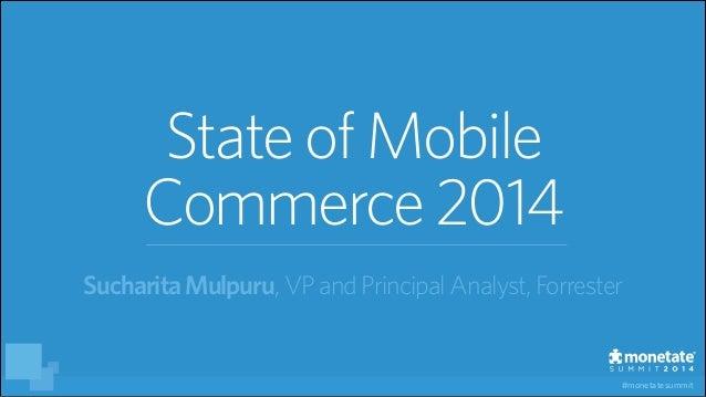 #monetatesummit StateofMobile Commerce2014 SucharitaMulpuru, VP and PrincipalAnalyst, Forrester