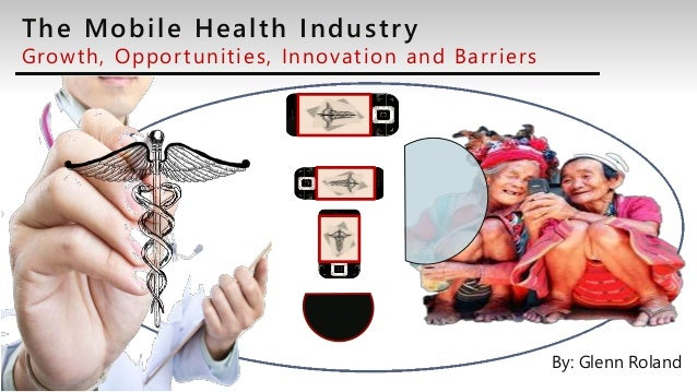 The Mobile Health Industry Growth, Opportunities, Innovation and Barriers By: Glenn Roland