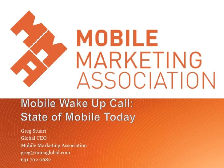Greg Stuart       Global CEO       Mobile Marketing Association       greg@mmaglobal.com       631 702 0682Mobile Marketin...