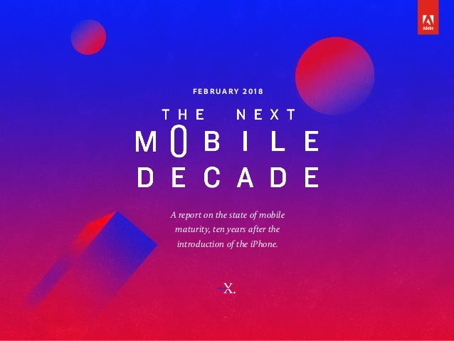 A report on the state of mobile maturity, ten years after the introduction of the iPhone. F E B RUA R Y 2 0 1 8 X.
