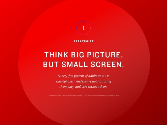 11 S T R AT E G I Z E THINK BIG PICTURE, BUT SMALL SCREEN. Ninety-five percent of adults now use smartphones.1 And they're...