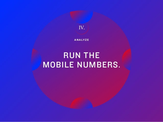 30Adobe   2018 Mobile Study A N A LY Z E RUN THE MOBILE NUMBERS. IV.
