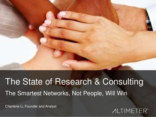 The State of Research & Consulting The Smartest Networks, Not People, Will Win Charlene Li, Founder and Analyst