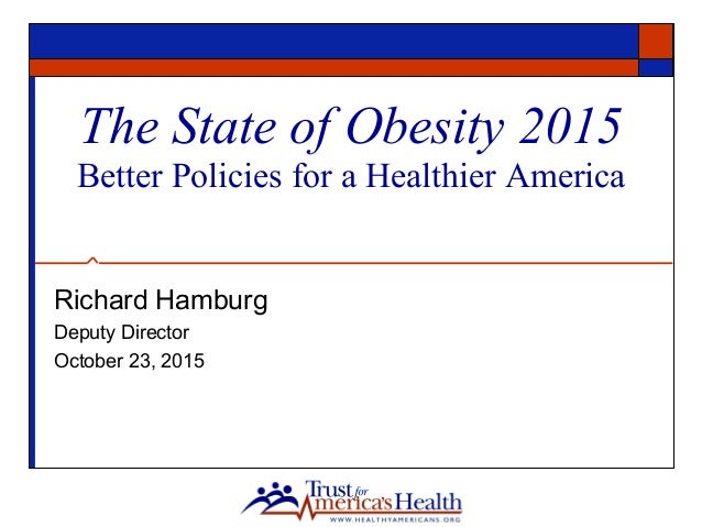 The State of Obesity 2015 Better Policies for a Healthier America Richard Hamburg Deputy Director October 23, 2015