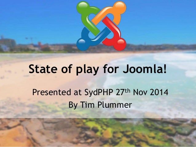 State of play for Joomla!  Presented at SydPHP 27th Nov 2014  By Tim Plummer