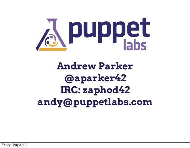 Andrew Parker@aparker42IRC: zaphod42andy@puppetlabs.comFriday, May 3, 13