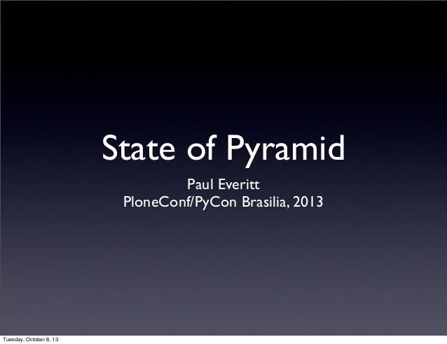State of Pyramid Paul Everitt PloneConf/PyCon Brasilia, 2013 Tuesday, October 8, 13