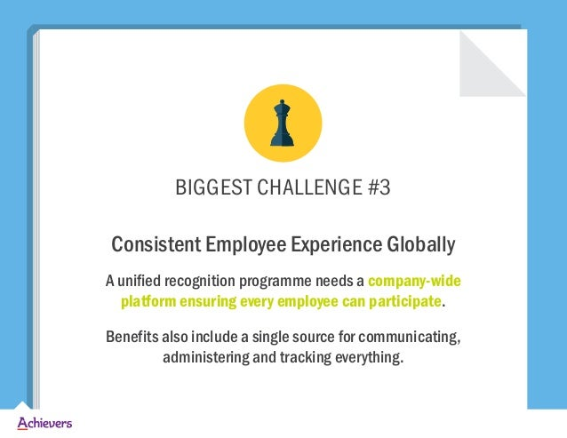 BIGGEST CHALLENGE #3 Consistent Employee Experience Globally A unified recognition programme needs a company-wide platform...