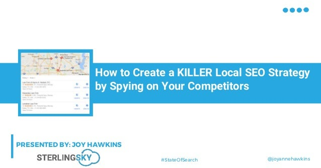 @joyannehawkins#StateOfSearch How to Create a KILLER Local SEO Strategy by Spying on Your Competitors PRESENTED BY: JOY HA...