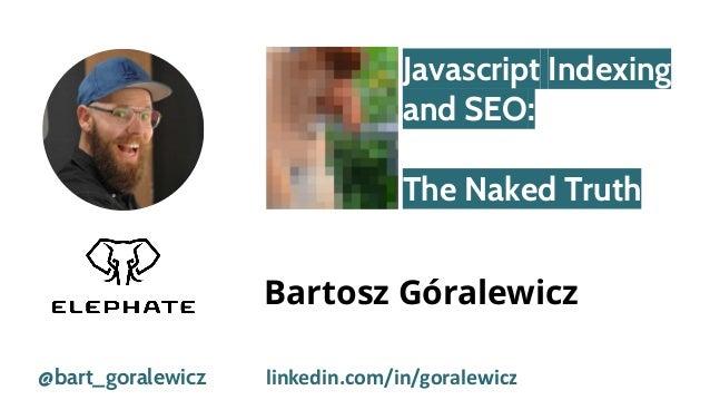 Javascript Indexing and SEO: The Naked Truth @bart_goralewicz Bartosz Góralewicz linkedin.com/in/goralewicz