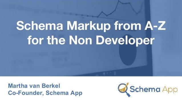 Schema Markup from A-Z for the Non Developer Martha van Berkel Co-Founder, Schema App