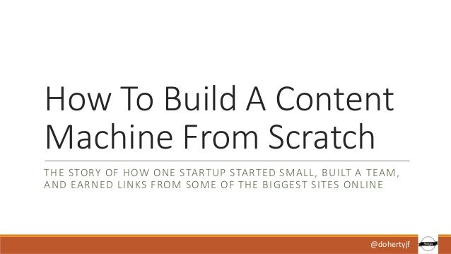 How To Build A Content Machine From Scratch THE STORY OF HOW ONE STARTUP STARTED SMALL, BUILT A TEAM, AND EARNED LINKS FRO...