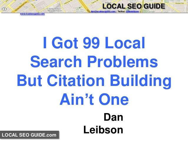 LOCAL SEO GUIDE.com  LOCAL SEO GUIDE  | dan@localseoguide.com | Twitter: @danleibson |  www.localseoguide.com  I Got 99 Lo...