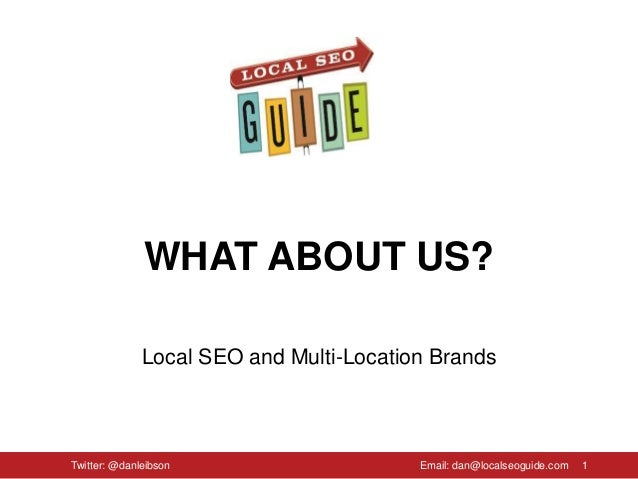 WHAT ABOUT US? Local SEO and Multi-Location Brands 1Twitter: @danleibson Email: dan@localseoguide.com