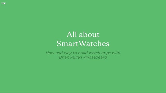 All about SmartWatches How and why to build watch apps with Brian Pullen @wisebeard
