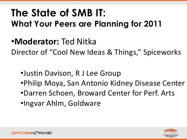 """The State of SMB IT: What Your Peers are Planning for 2011 •Moderator: Ted Nitka Director of """"Cool New Ideas & Things,"""" Sp..."""