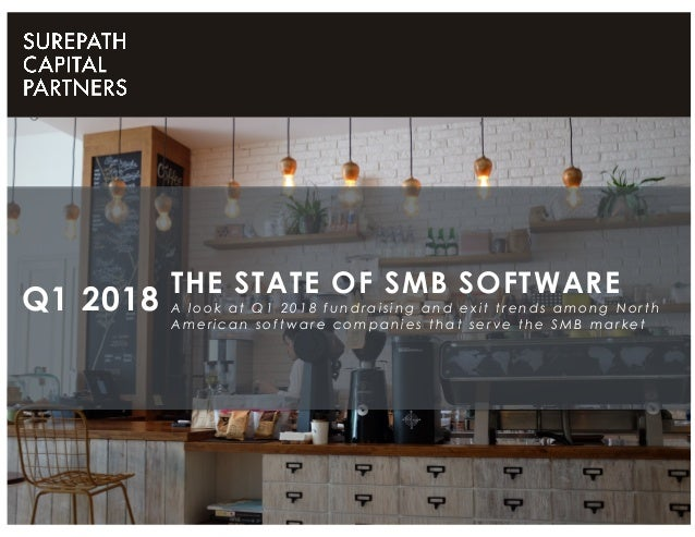 THE STATE OF SMB SOFTWARE A look at Q1 2018 fundraising and exit trends among North American software companies that serve...