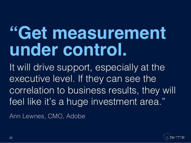 """Get measurement under control."" It will drive support, especially at the executive level. If they can see the correlation..."