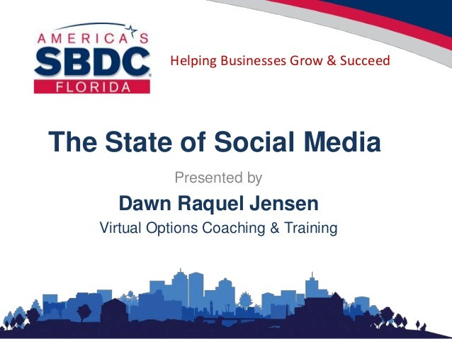 Helping Businesses Grow & Succeed The State of Social Media Presented by Dawn Raquel Jensen Virtual Options Coaching & Tra...