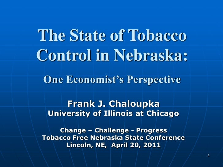 1<br />The State of Tobacco<br />Control in Nebraska:<br />One Economist's Perspective<br />Frank J. Chaloupka<br />Univer...