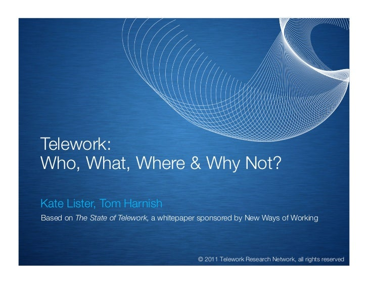 Telework:Who, What, Where & Why Not?!Kate Lister, Tom Harnish    Based on The State of Telework, a whitepaper sponsored by...