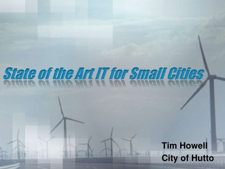 State of the Art IT for Small Cities                                Tim Howell                             City of Hutto