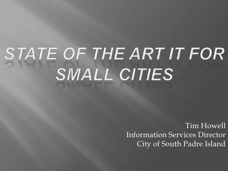 State of the Art IT for Small Cities<br />Tim Howell<br />Information Services Director<br />City of South Padre Island<br />