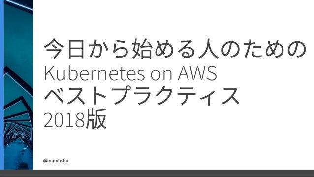 今日から始める人のための Kubernetes on AWS ベストプラクティス 2018版