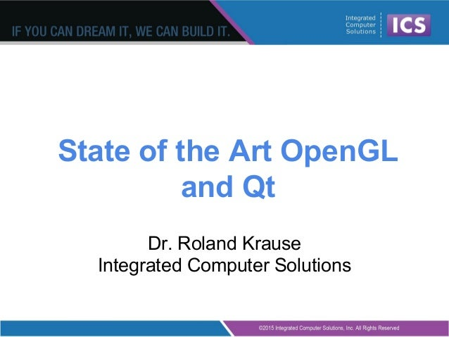 State of the Art OpenGL and Qt Dr. Roland Krause Integrated Computer Solutions