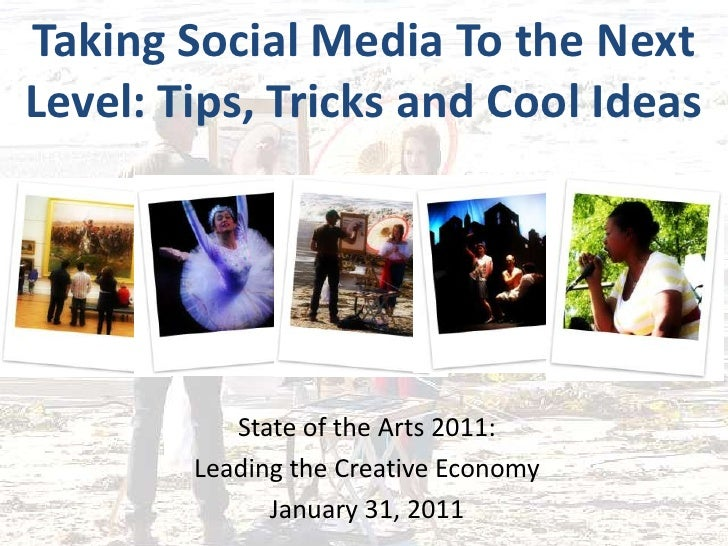 Taking Social Media To the Next Level: Tips, Tricks and Cool Ideas<br />State of the Arts 2011:<br />Leading the Creative ...