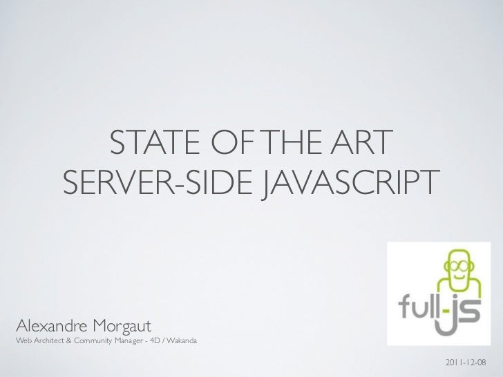STATE OF THE ART            SERVER-SIDE JAVASCRIPTAlexandre MorgautWeb Architect & Community Manager - 4D / Wakanda       ...