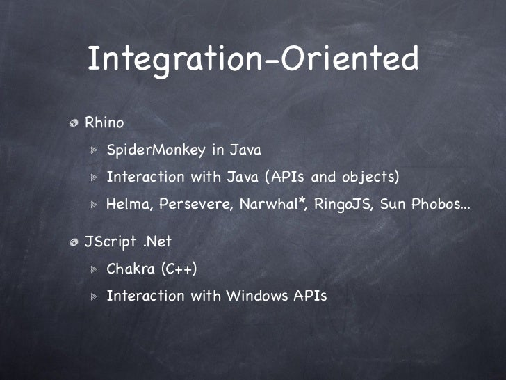 Integration-OrientedRhino  SpiderMonkey in Java  Interaction with Java (APIs and objects)  Helma, Persevere, Narwhal*, Rin...
