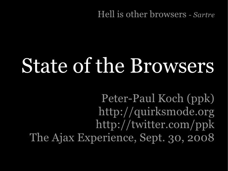 Hell is other browsers - Sartre     State of the Browsers              Peter-Paul Koch (ppk)             http://quirksmode...