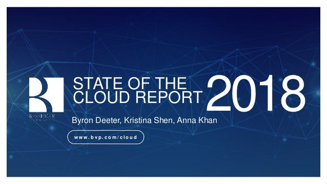 STATE OF THE CLOUD REPORT 2018Byron Deeter, Kristina Shen, Anna Khan w w w . b v p . c o m / c l o u d