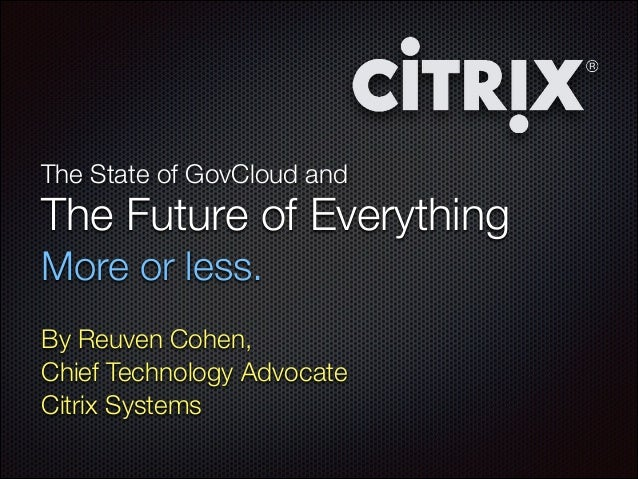 The State of GovCloud and  The Future of Everything   More or less. By Reuven Cohen, Chief Technology Advocate Citrix Sys...