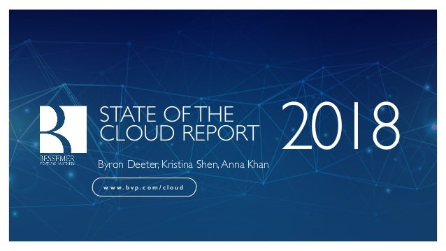STATE OFTHE CLOUD REPORT 2018Byron Deeter, Kristina Shen,Anna Khan w w w . b v p . c o m / c l o u d