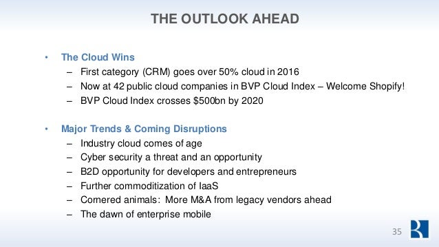 THE OUTLOOK AHEAD • The Cloud Wins – First category (CRM) goes over 50% cloud in 2016 – Now at 42 public cloud companies i...