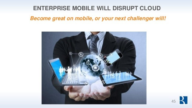ENTERPRISE MOBILE WILL DISRUPT CLOUD 45 Become great on mobile, or your next challenger will!