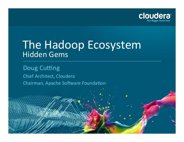 The Hadoop Ecosystem Hidden Gems Doug Cu7ng Chief Architect, Cloudera Chairman, Apache So>ware F...