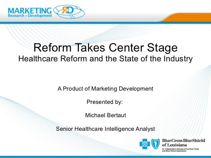 Reform Takes Center Stage Healthcare Reform and the State of the Industry A Product of Marketing Development Presented by:...