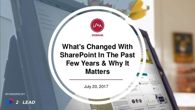 What's Changed With SharePoint In The Past Few Years & Why It Matters WEBINAR July 20, 2017 SPONSORED BY: