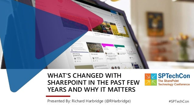 WHAT'S CHANGED WITH SHAREPOINT IN THE PAST FEW YEARS AND WHY IT MATTERS Presented By: Richard Harbridge (@RHarbridge) #SPT...