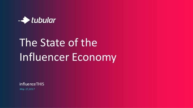 influenceTHIS May 17,2017 The State of the Influencer Economy