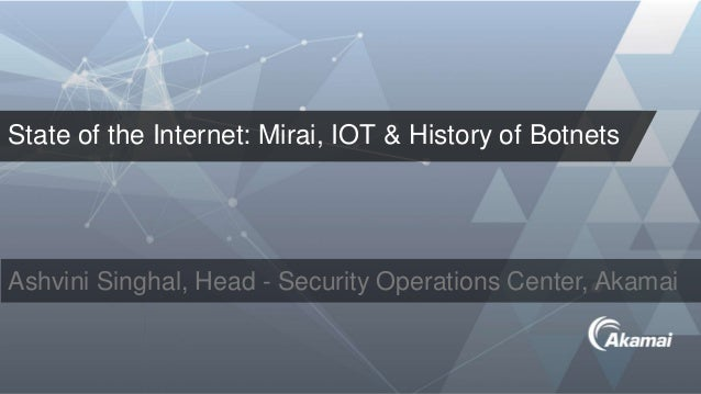 State of the Internet: Mirai, IOT & History of Botnets Ashvini Singhal, Head - Security Operations Center, Akamai