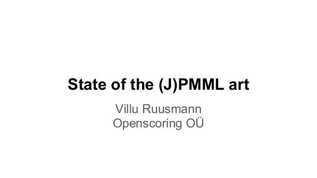 State of the (J)PMML art Villu Ruusmann Openscoring OÜ