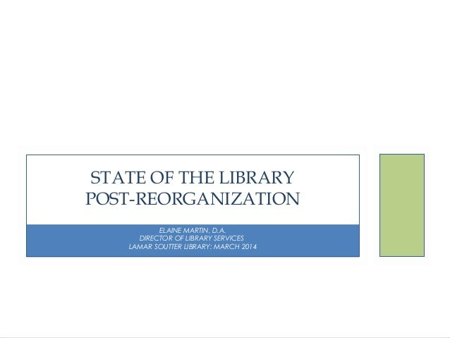 STATE OF THE LIBRARY POST-REORGANIZATION ELAINE MARTIN, D.A. DIRECTOR OF LIBRARY SERVICES LAMAR SOUTTER LIBRARY: MARCH 201...